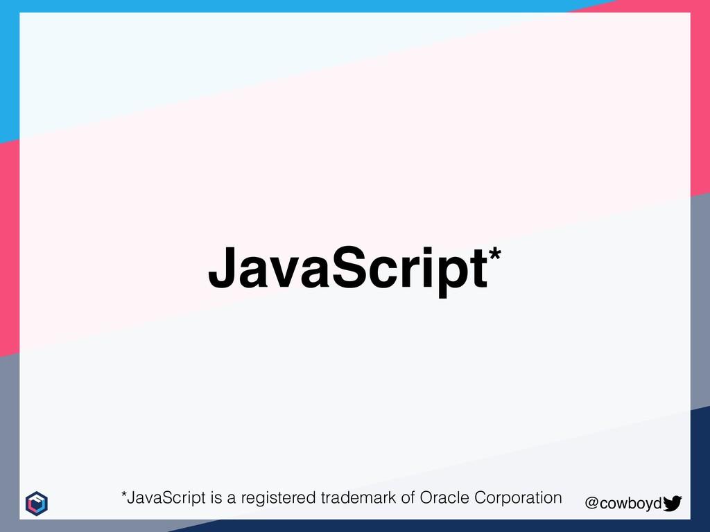 @cowboyd JavaScript* *JavaScript is a registere...