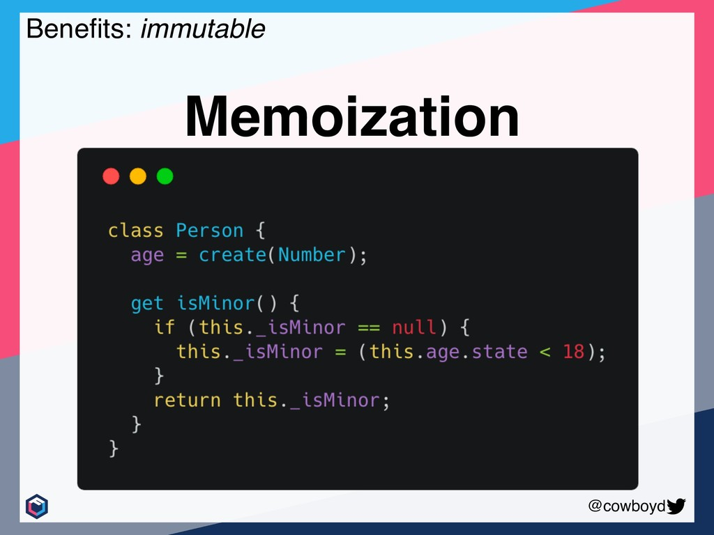 @cowboyd Benefits: immutable Memoization