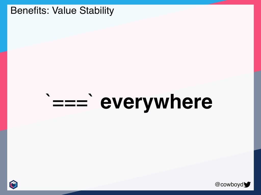 @cowboyd Benefits: Value Stability `===` everywh...