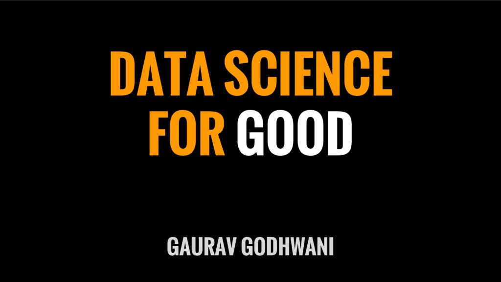 DATA SCIENCE FOR GOOD GAURAV GODHWANI