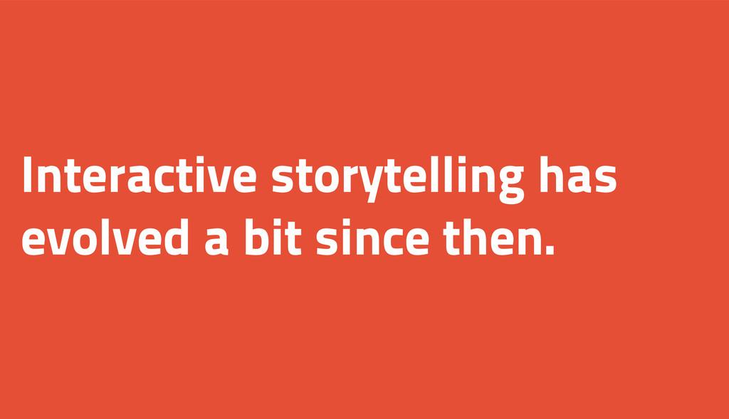 Interactive storytelling has evolved a bit sinc...