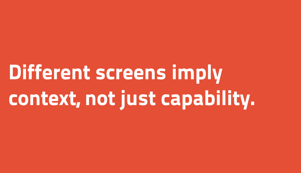 Different screens imply context, not just capab...