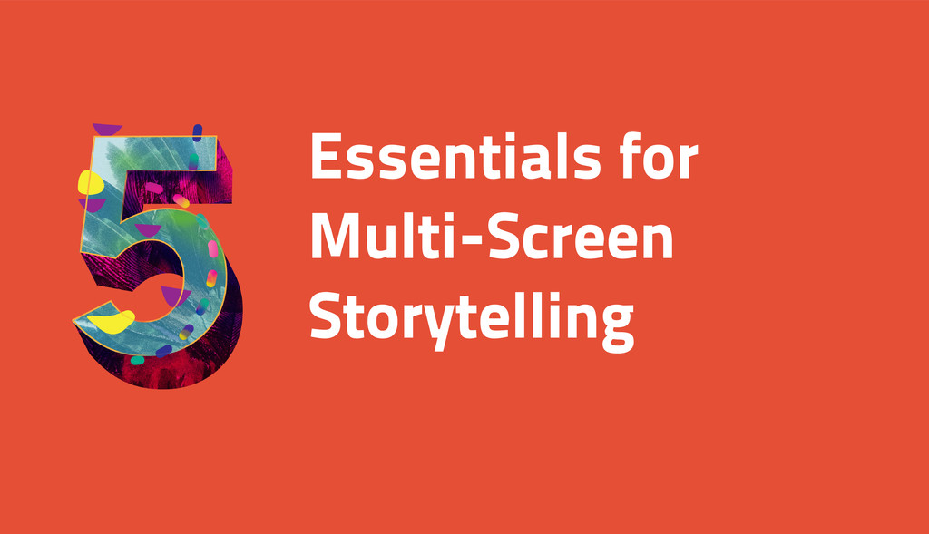 Essentials for Multi-Screen Storytelling