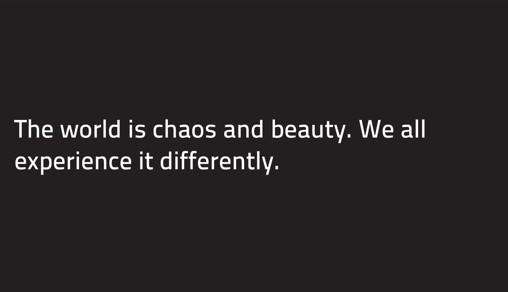 The world is chaos and beauty. We all experienc...