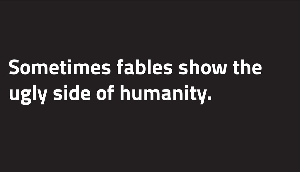 Sometimes fables show the ugly side of humanity.