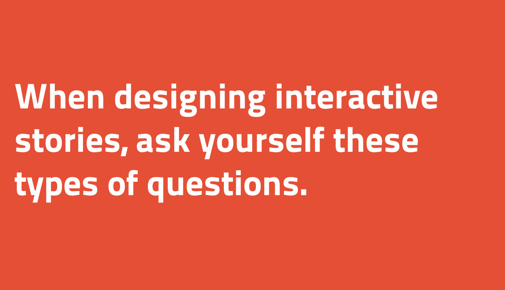 When designing interactive stories, ask yoursel...