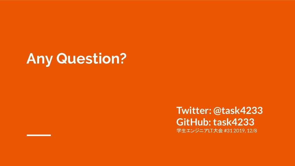 Any Question? Twitter: @task4233 GitHub: task42...