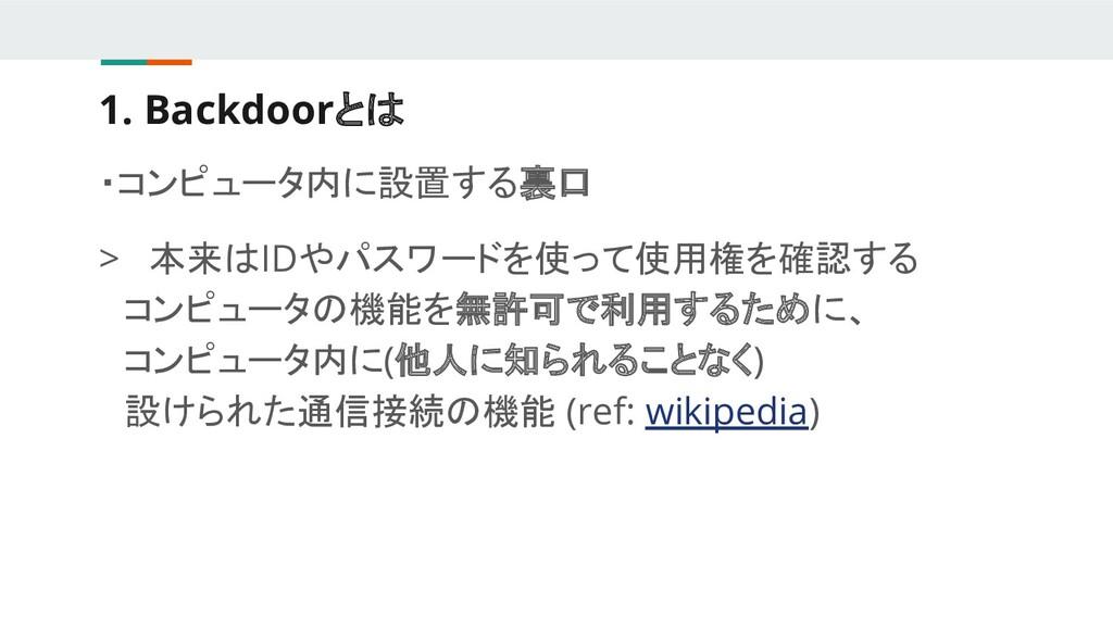 1. Backdoorとは ・コンピュータ内に設置する裏口 > 本来はIDやパスワードを使って...