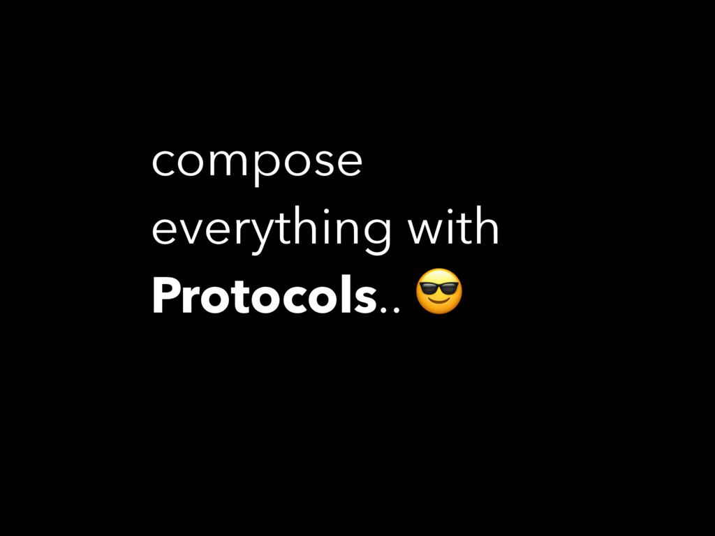 compose everything with Protocols..