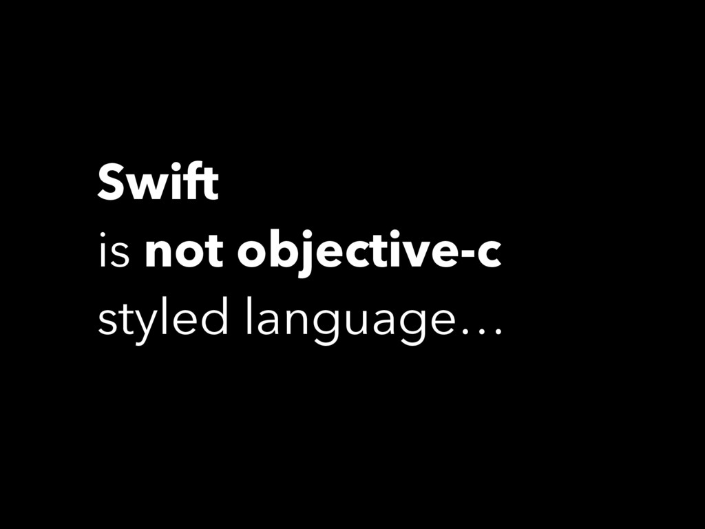 Swift is not objective-c styled language…