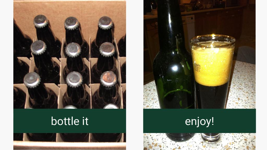 bottle it enjoy!