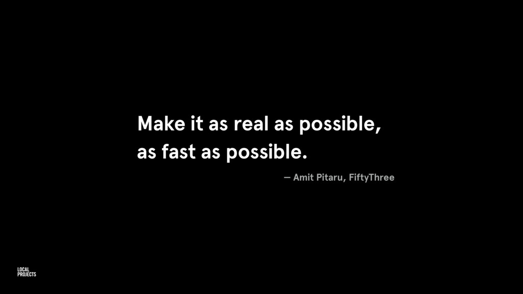 Make it as real as possible, as fast as possibl...