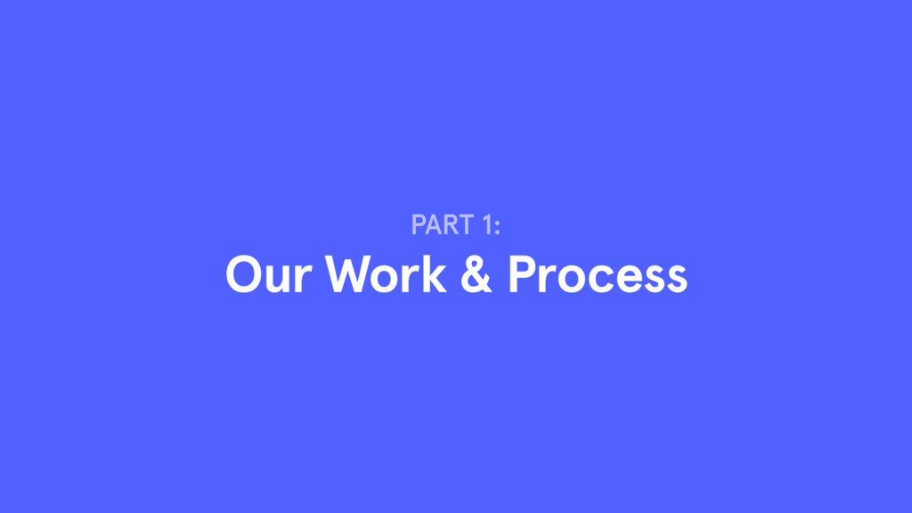 PART 1: Our Work & Process
