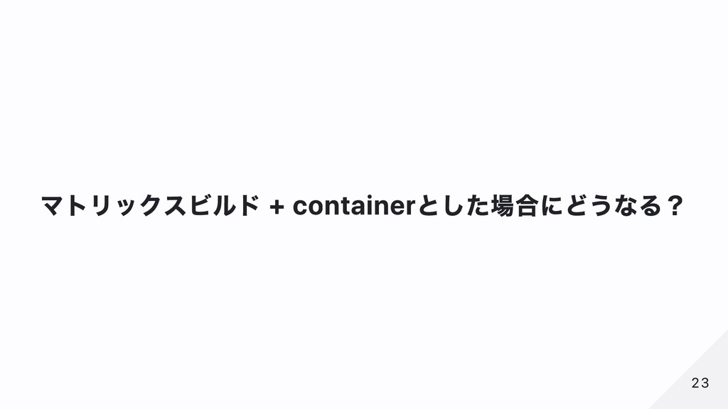 マトリックスビルド + containerとした場合にどうなる? 23 23