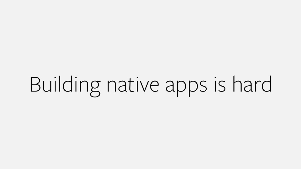 Building native apps is hard