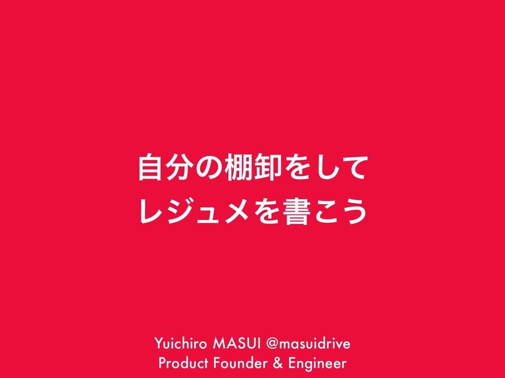 ࣗͷ୨ԷΛͯ͠ ϨδϡϝΛॻ͜͏ Yuichiro MASUI @masuidrive Pr...