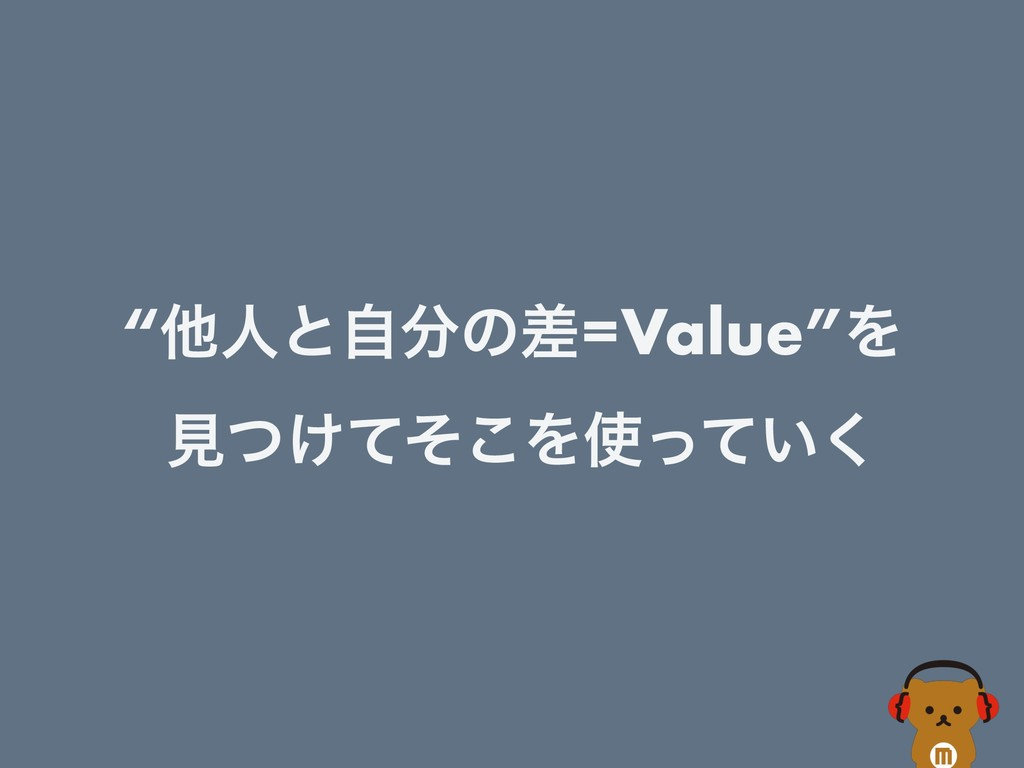 """ଞਓͱࣗͷࠩ=Value""Λ ݟ͚ͭͯͦ͜Λ͍ͬͯ͘"