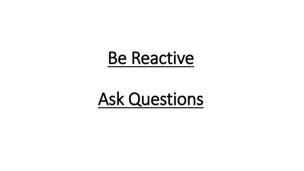 Be Reactive Ask Questions