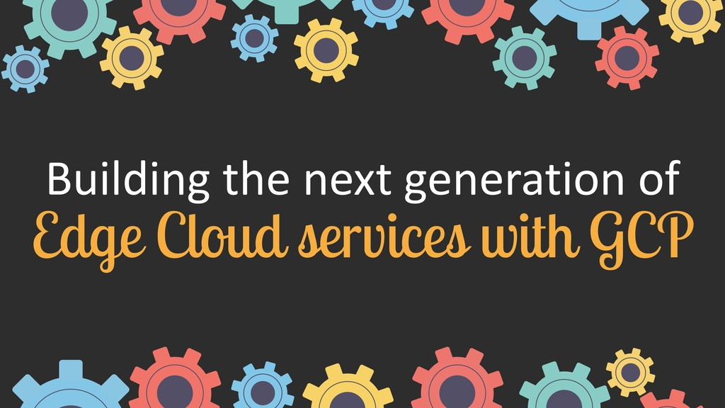 Building the next generation of  Edge Cloud se...