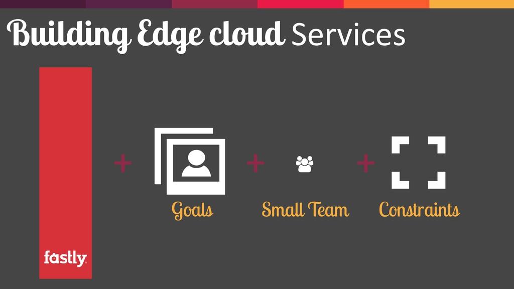 Building Edge cloud Services + + + Goals Constr...