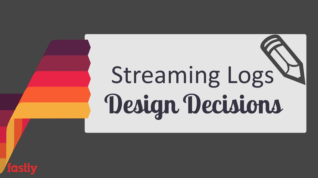 Streaming Logs Design Decisions