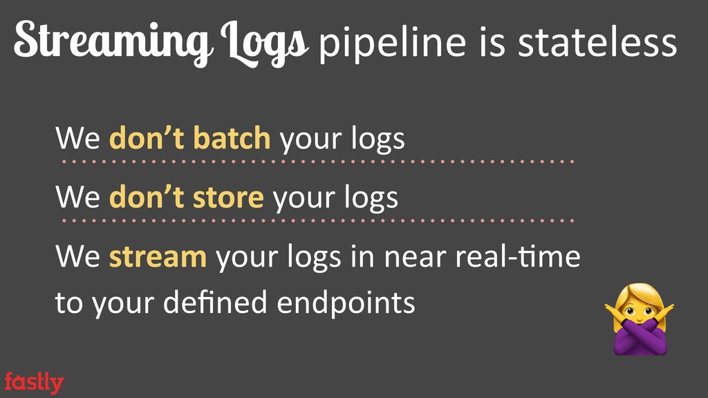 Streaming Logs pipeline is stateless We don't b...