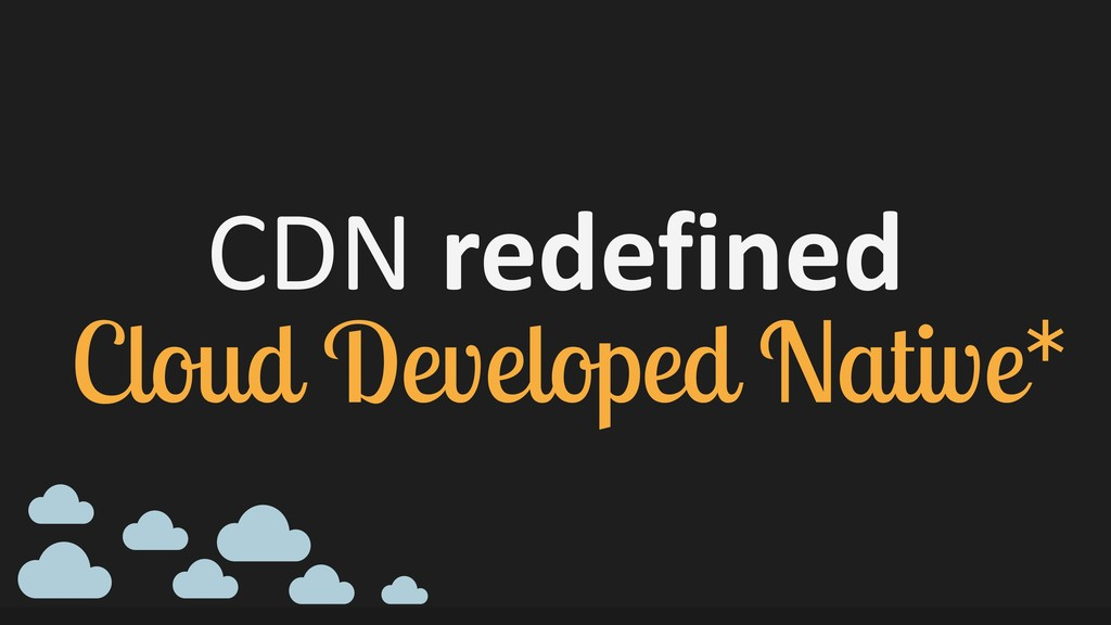 CDN redefined Cloud Developed Native*