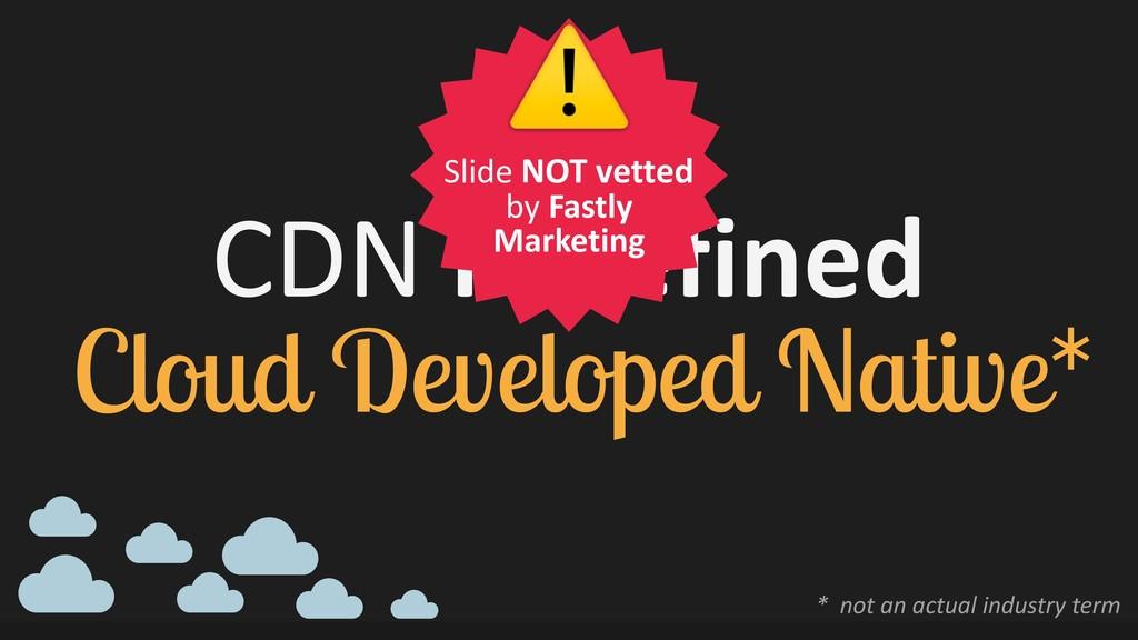 CDN redefined Cloud Developed Native* * not an...