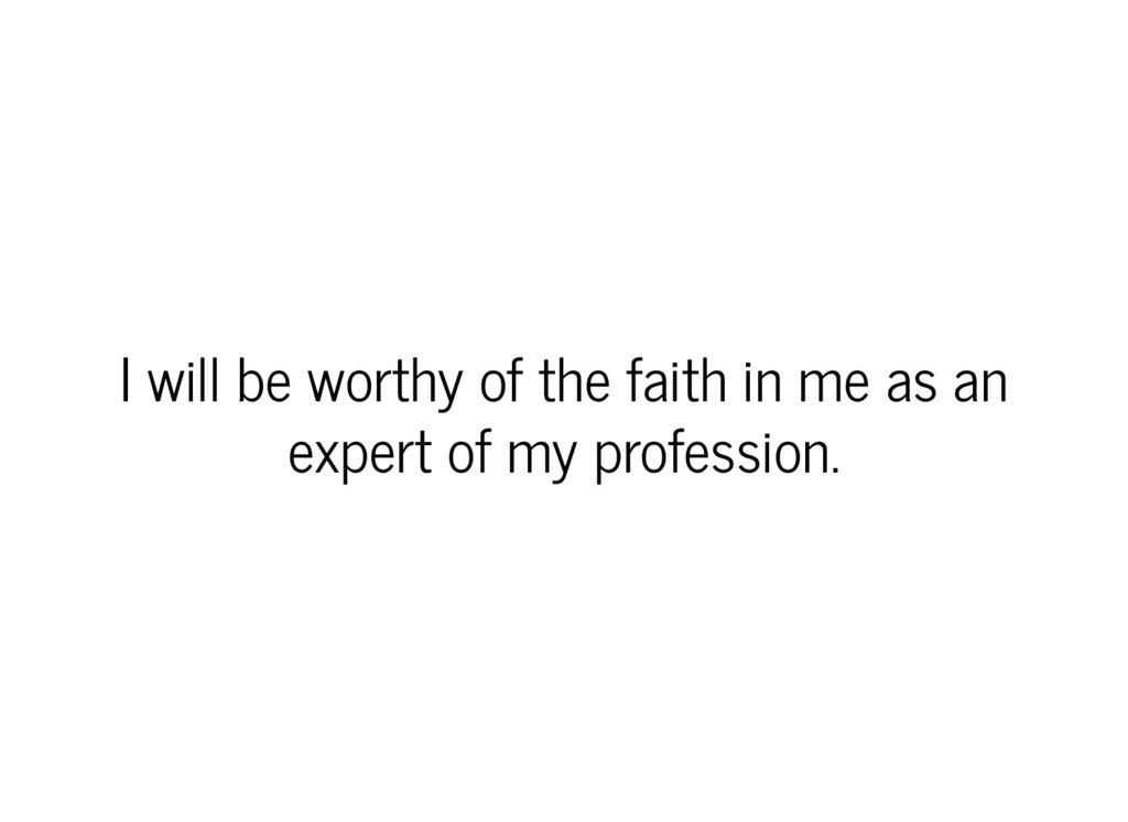 I will be worthy of the faith in me as an exper...