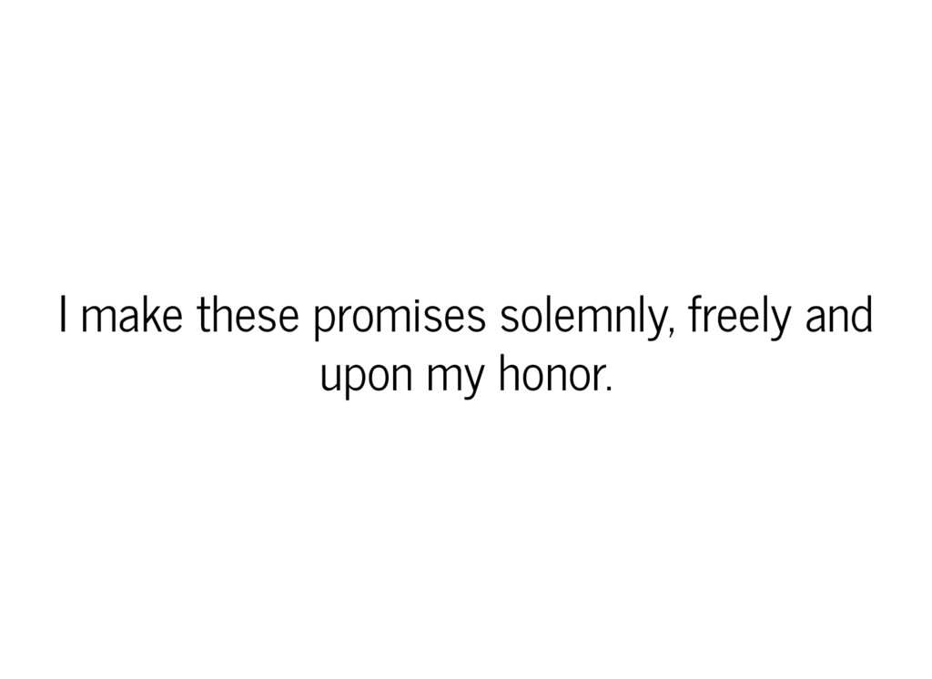 I make these promises solemnly, freely and upon...