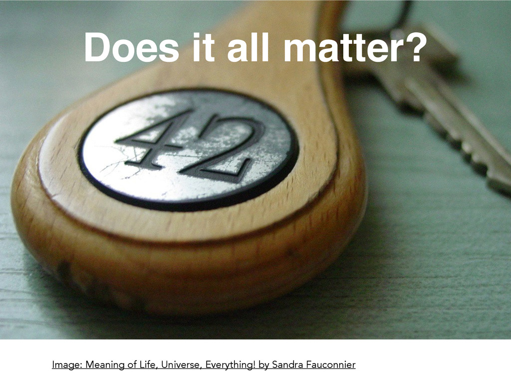Does it all matter? Image: Meaning of Life, Uni...