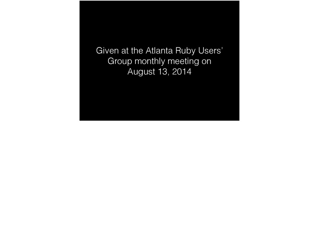 Given at the Atlanta Ruby Users' Group monthly ...