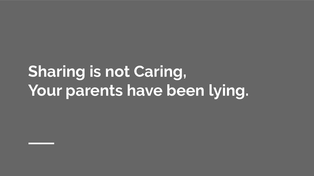 Sharing is not Caring, Your parents have been l...