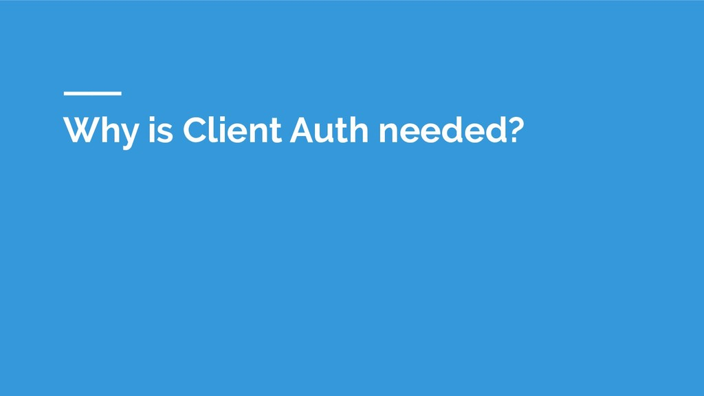 Why is Client Auth needed?