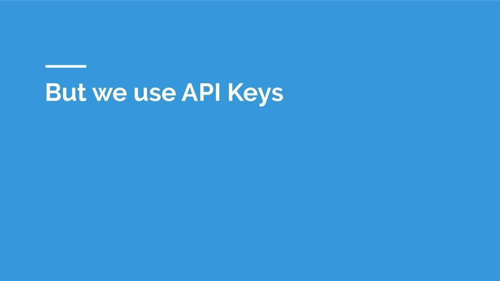 But we use API Keys