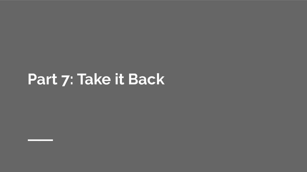 Part 7: Take it Back