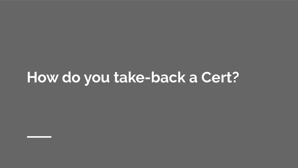 How do you take-back a Cert?