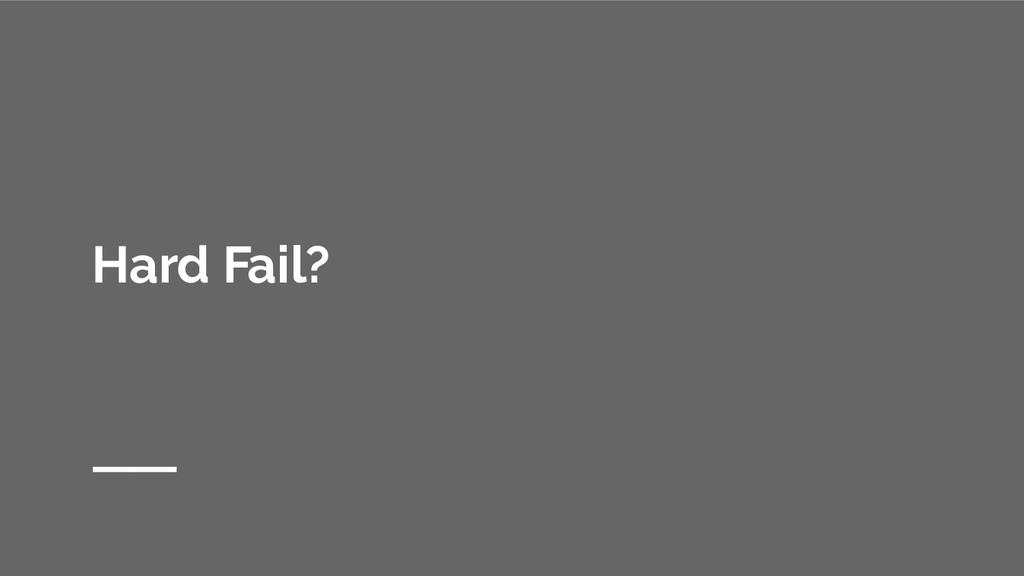 Hard Fail?
