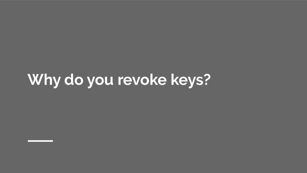 Why do you revoke keys?