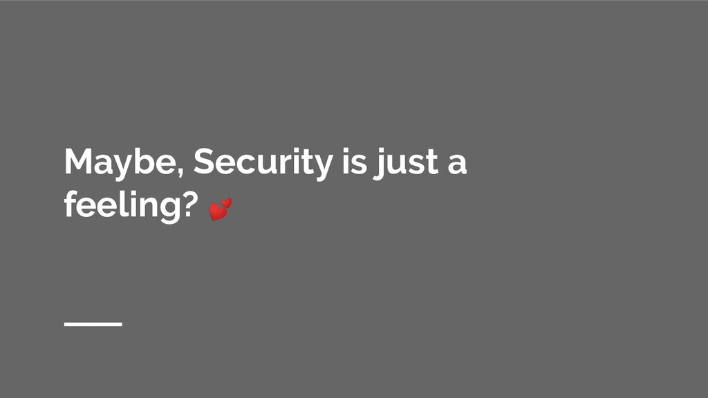 Maybe, Security is just a feeling?