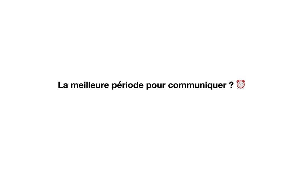 La meilleure période pour communiquer ? ⏰