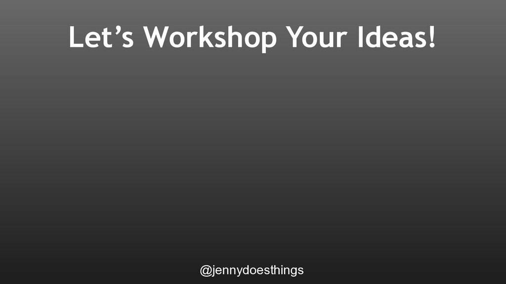 Let's Workshop Your Ideas! @jennydoesthings