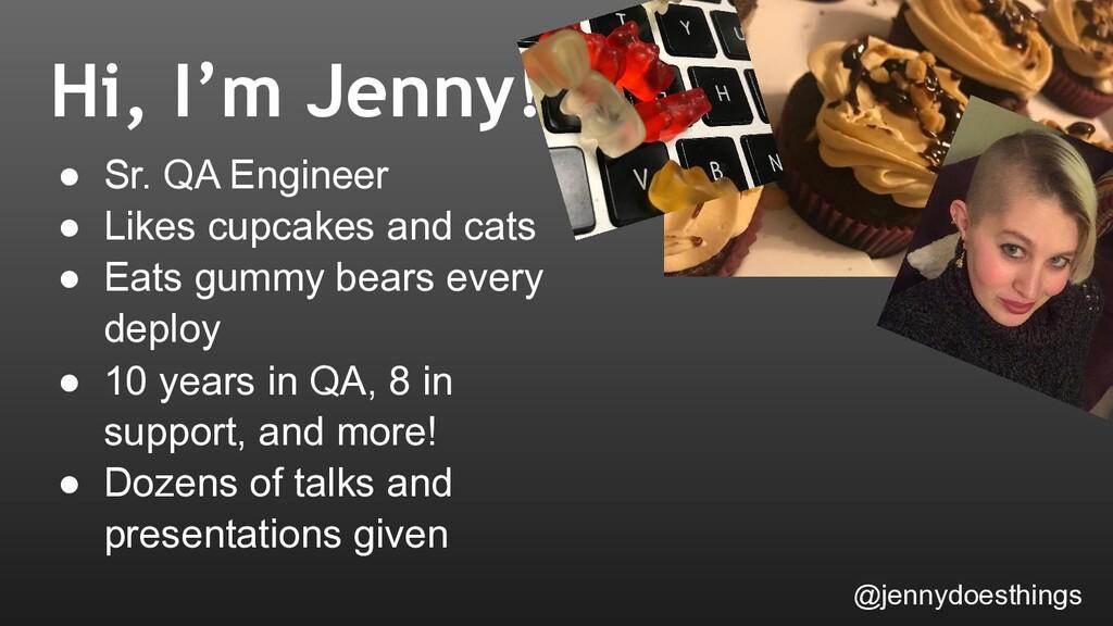 Hi, I'm Jenny! ● Sr. QA Engineer ● Likes cupcak...