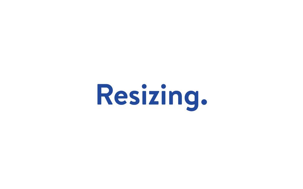Resizing.