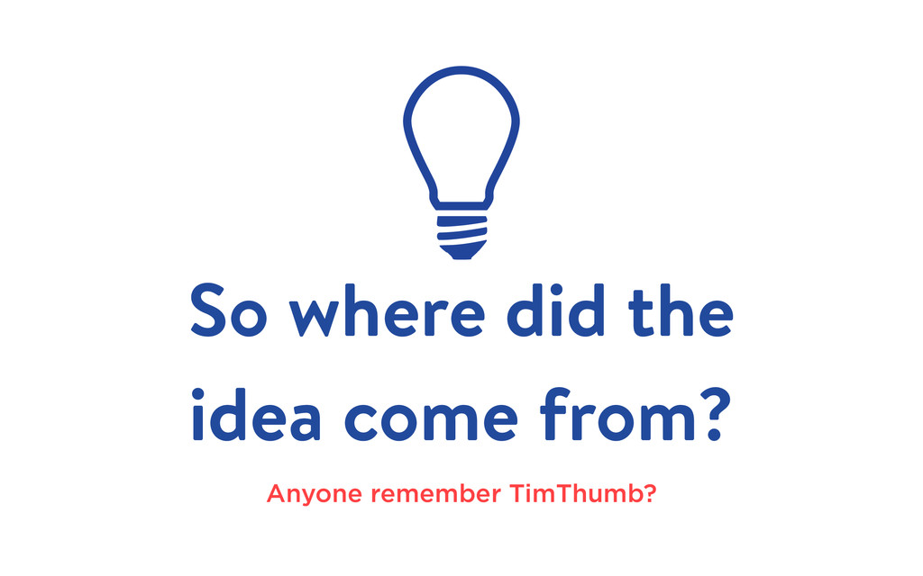 So where did the idea come from? Anyone remembe...