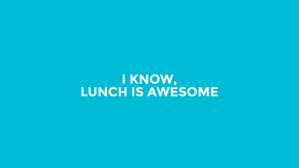I KNOW, LUNCH IS AWESOME