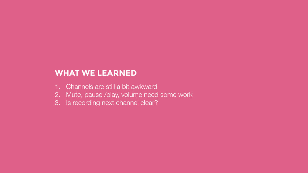 WHAT WE LEARNED 1. Channels are still a bit awk...