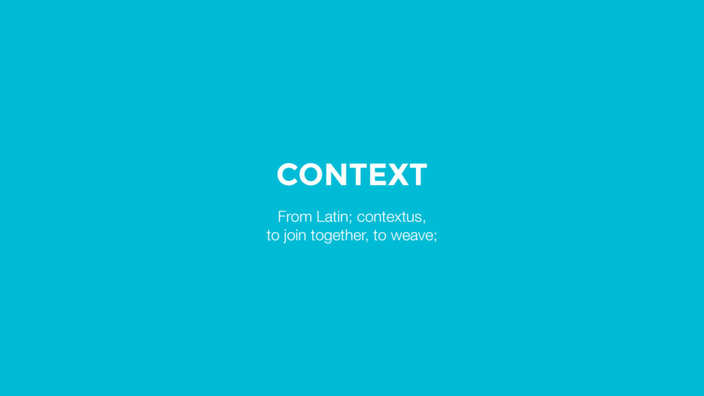 CONTEXT From Latin; contextus, to join together...
