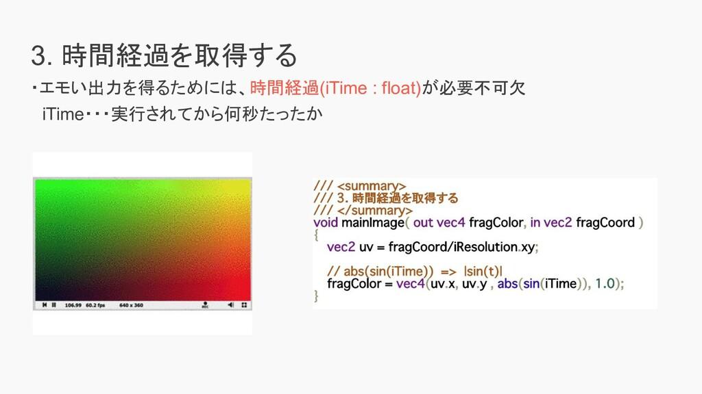 3. 時間経過を取得する ・エモい出力を得るためには、時間経過(iTime : float)が...