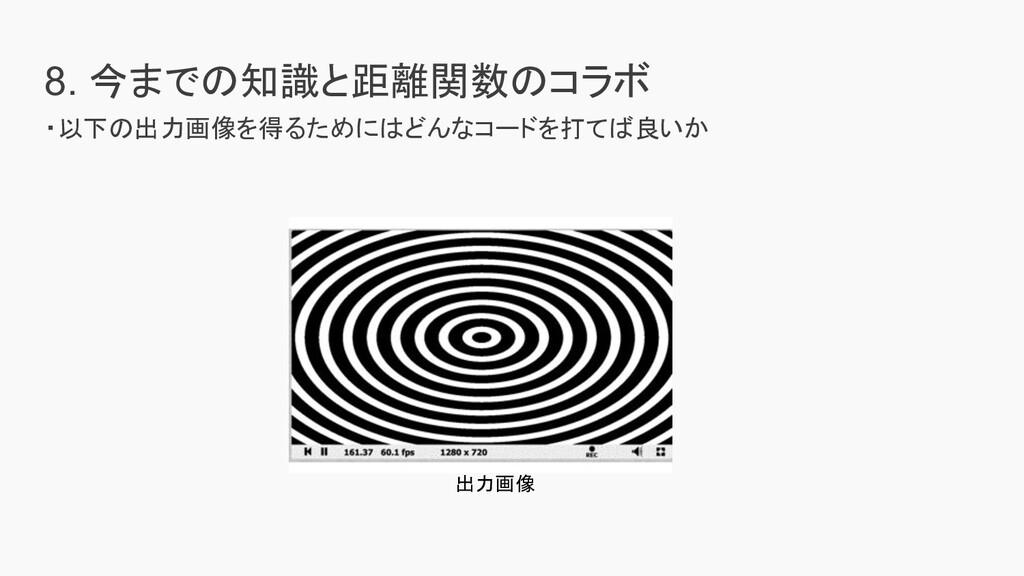 8. 今までの知識と距離関数のコラボ ・以下の出力画像を得るためにはどんなコードを打てば良いか...
